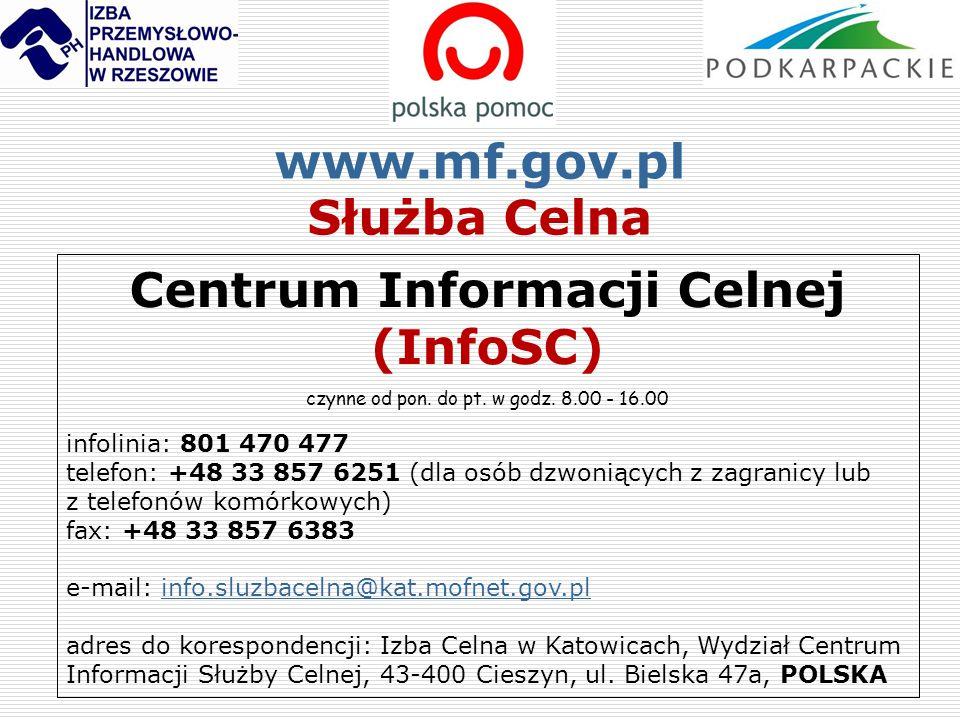 www.mf.gov.pl Służba Celna Centrum Informacji Celnej (InfoSC) czynne od pon. do pt. w godz. 8.00 - 16.00 infolinia: 801 470 477 telefon: +48 33 857 62