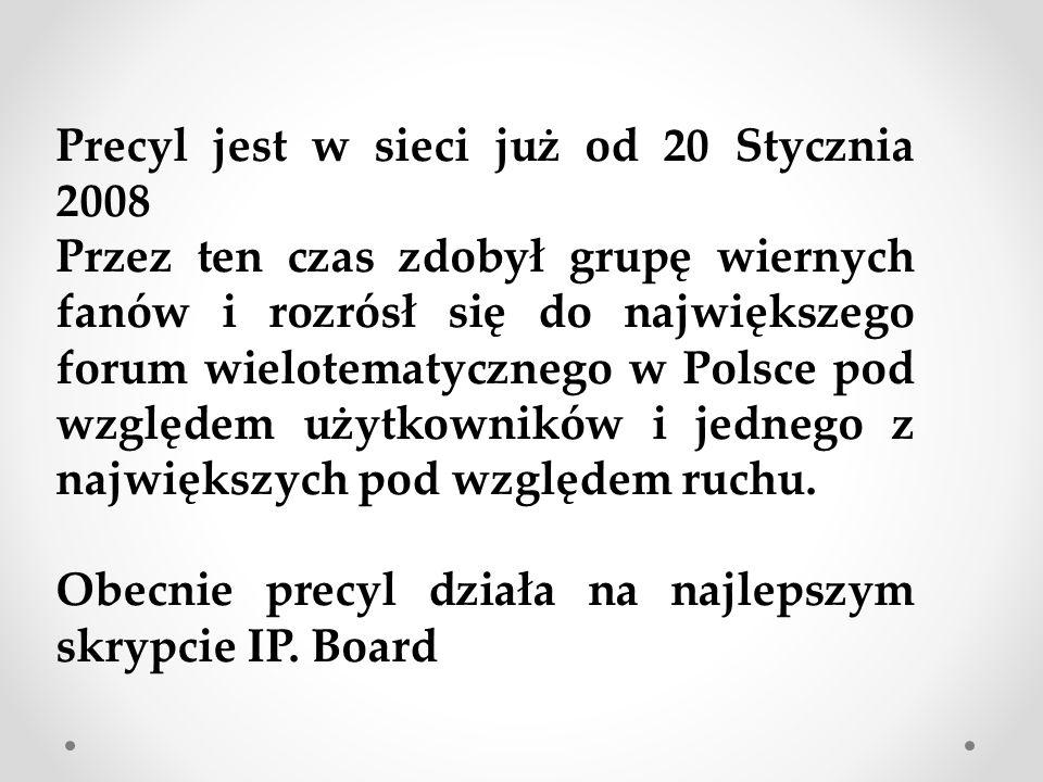 Precyl jest w sieci już od 20 Stycznia 2008 Przez ten czas zdobył grupę wiernych fanów i rozrósł się do największego forum wielotematycznego w Polsce