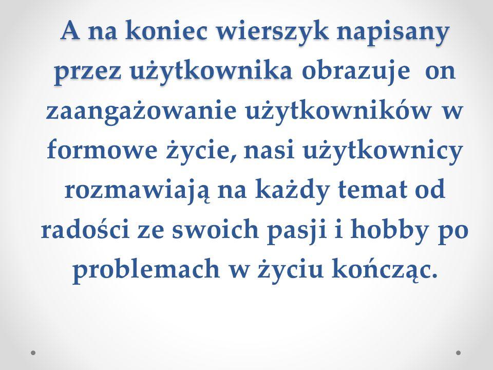 A na koniec wierszyk napisany przez użytkownika A na koniec wierszyk napisany przez użytkownika obrazuje on zaangażowanie użytkowników w formowe życie