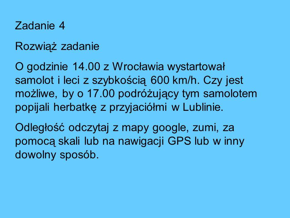 Zadanie 4 Rozwiąż zadanie O godzinie 14.00 z Wrocławia wystartował samolot i leci z szybkością 600 km/h. Czy jest możliwe, by o 17.00 podróżujący tym