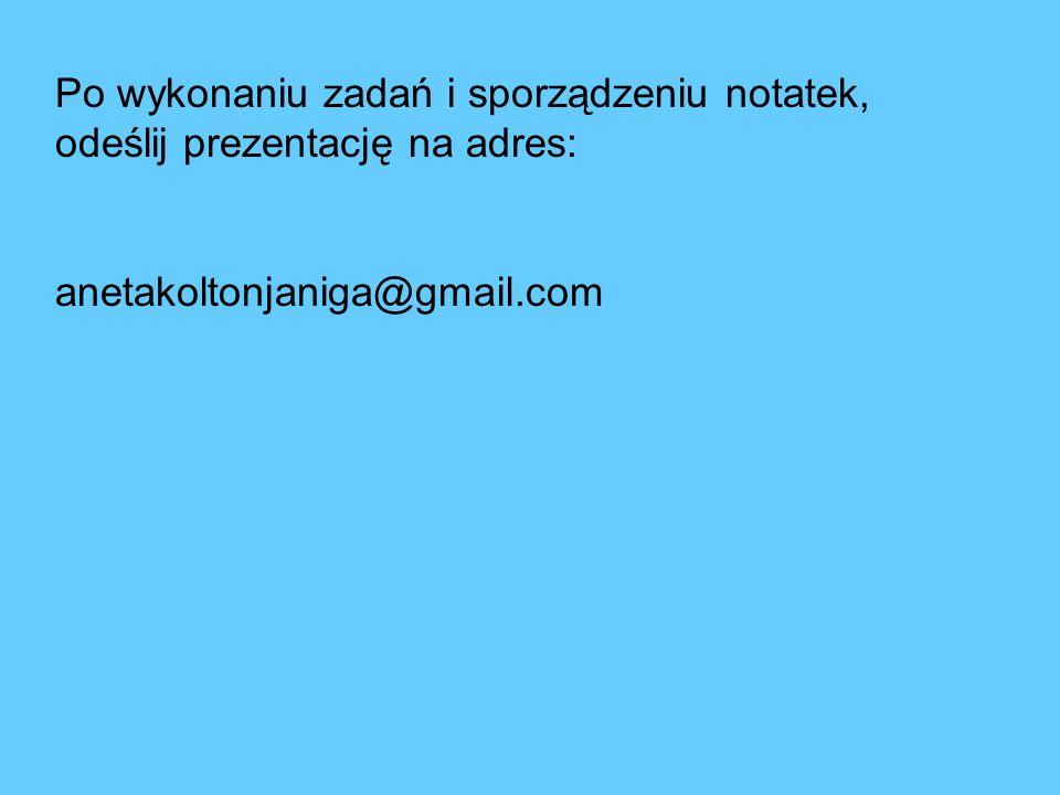 Po wykonaniu zadań i sporządzeniu notatek, odeślij prezentację na adres: anetakoltonjaniga@gmail.com