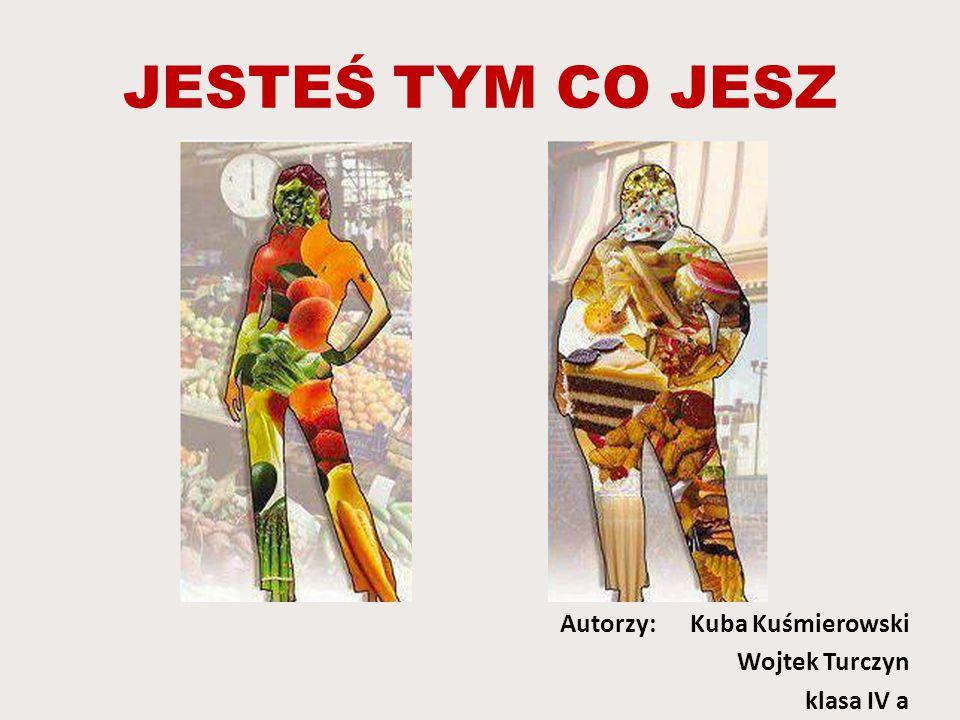 JESTEŚ TYM CO JESZ Autorzy: Kuba Kuśmierowski Wojtek Turczyn klasa IV a