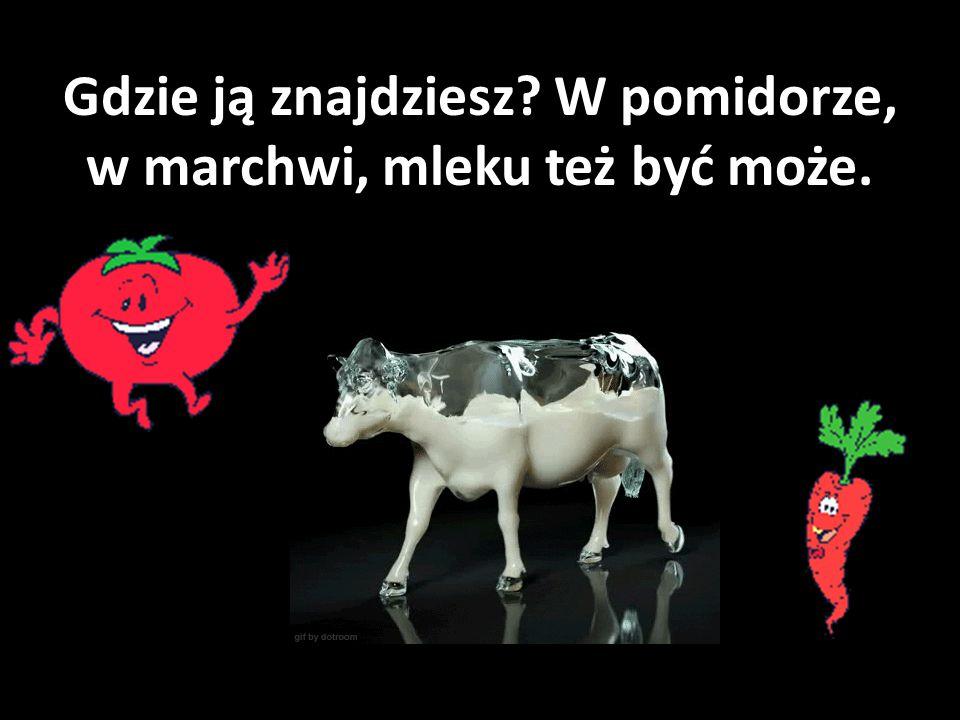 Gdzie ją znajdziesz? W pomidorze, w marchwi, mleku też być może.