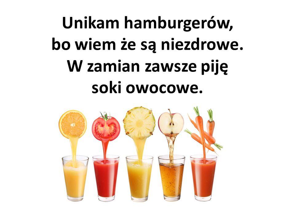 Unikam hamburgerów, bo wiem że są niezdrowe. W zamian zawsze piję soki owocowe.