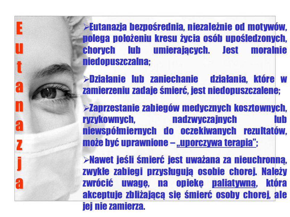 EutanazjaEutanazjaEutanazjaEutanazja  Eutanazja bezpośrednia, niezależnie od motywów, polega położeniu kresu życia osób upośledzonych, chorych lub umierających.