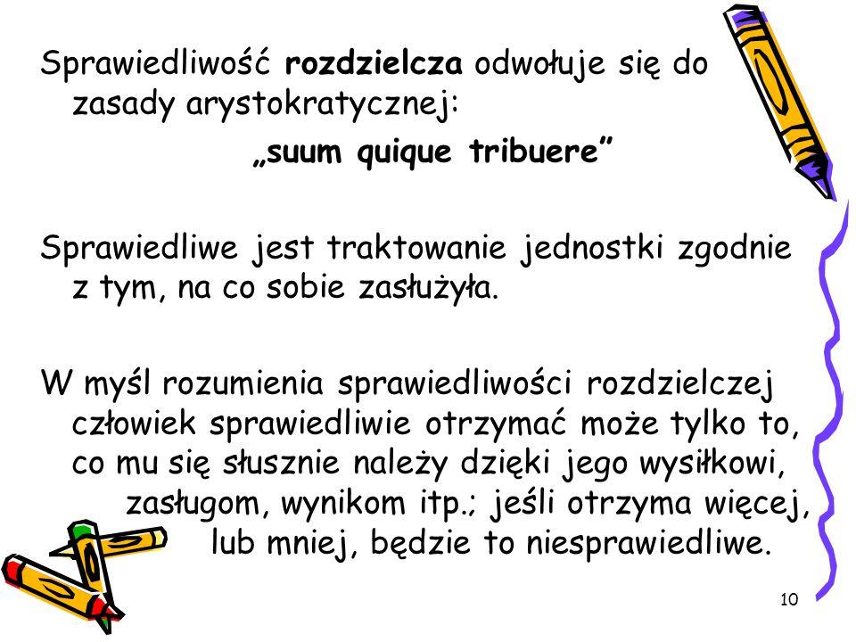 """10 Sprawiedliwość rozdzielcza odwołuje się do zasady arystokratycznej: """"suum quique tribuere"""" Sprawiedliwe jest traktowanie jednostki zgodnie z tym, n"""