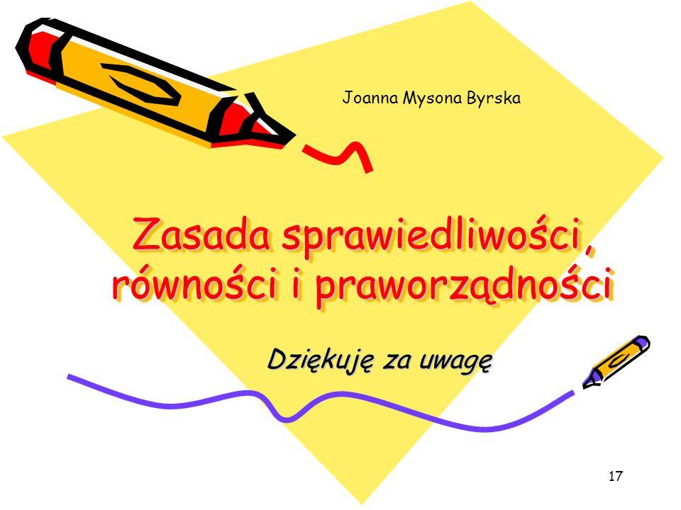 17 Zasada sprawiedliwości, równości i praworządności Dziękuję za uwagę Dziękuję za uwagę Joanna Mysona Byrska