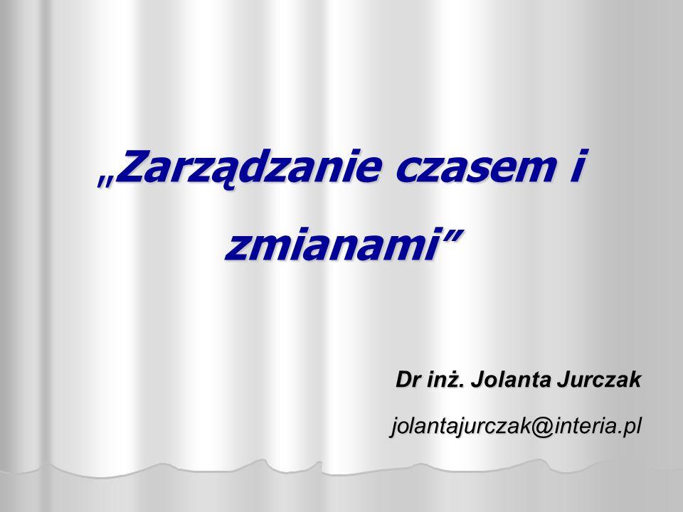 """""""Zarządzanie czasem i zmianami """" Dr inż. Jolanta Jurczak jolantajurczak@interia.pl"""