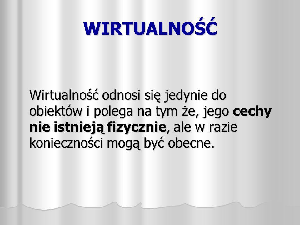 WIRTUALNOŚĆ Wirtualność odnosi się jedynie do obiektów i polega na tym że, jego cechy nie istnieją fizycznie, ale w razie konieczności mogą być obecne