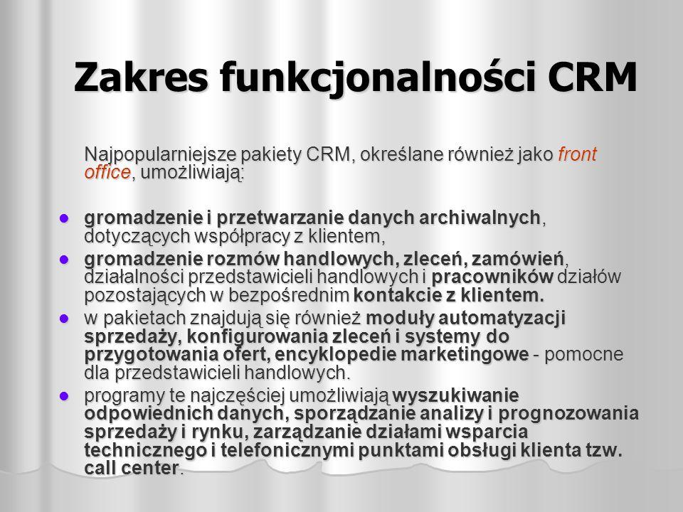 Zakres funkcjonalności CRM Najpopularniejsze pakiety CRM, określane również jako front office, umożliwiają: gromadzenie i przetwarzanie danych archiwa