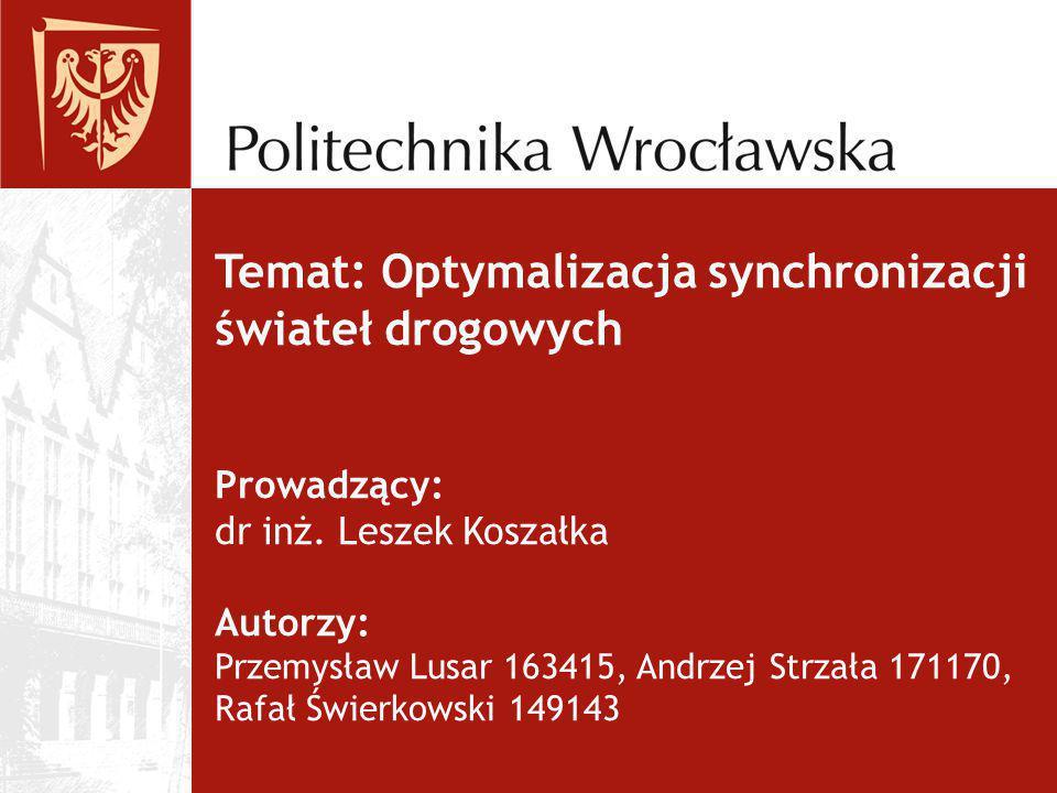 Temat: Optymalizacja synchronizacji świateł drogowych Prowadzący: dr inż. Leszek Koszałka Autorzy: Przemysław Lusar 163415, Andrzej Strzała 171170, Ra
