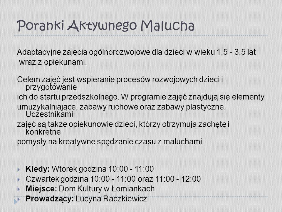 Poranki Aktywnego Malucha Adaptacyjne zajęcia ogólnorozwojowe dla dzieci w wieku 1,5 - 3,5 lat wraz z opiekunami.