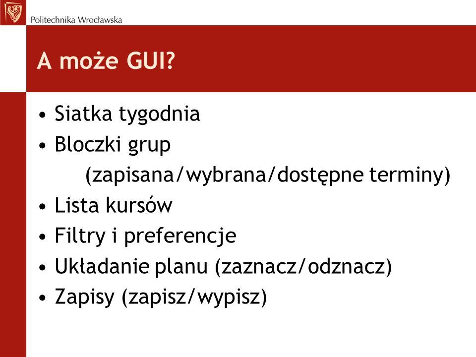 A może GUI? Siatka tygodnia Bloczki grup (zapisana/wybrana/dostępne terminy) Lista kursów Filtry i preferencje Układanie planu (zaznacz/odznacz) Zapis