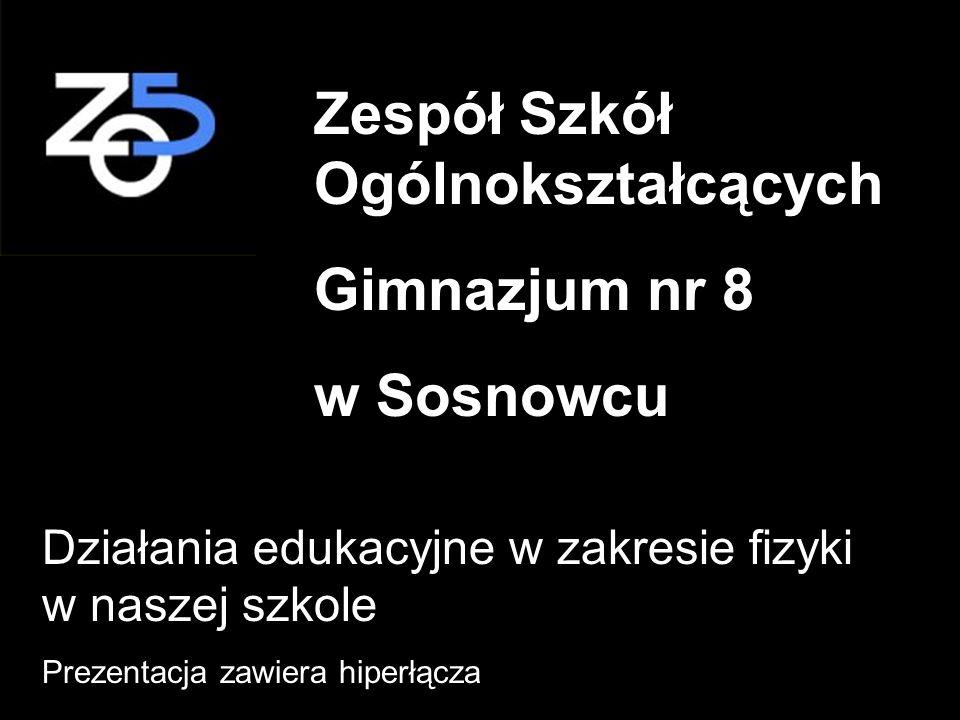 Zespół Szkół Ogólnokształcących Gimnazjum nr 8 w Sosnowcu Działania edukacyjne w zakresie fizyki w naszej szkole Prezentacja zawiera hiperłącza