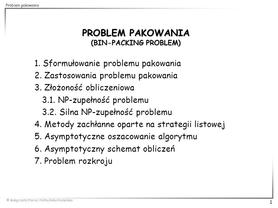  Małgorzata Sterna, Politechnika Poznańska 12 Problem pakowania złożoność O(n 2 ) górne oszacowanie błędu nie gorsze niż dla FF 0,5 0,7 0,2 0,1 0,3 0,5 k=5 Best Fit (BF) algorytm najlepszego dopasowania 0,8 BF(I)=5 0,9 0,5 0,3 0,7 0,8 0,2 0,1 OPT(I)=4 for i=1 to n do 0,5 0,8 0,1 0,3 0,5 0,2 0,9 0,7 I: