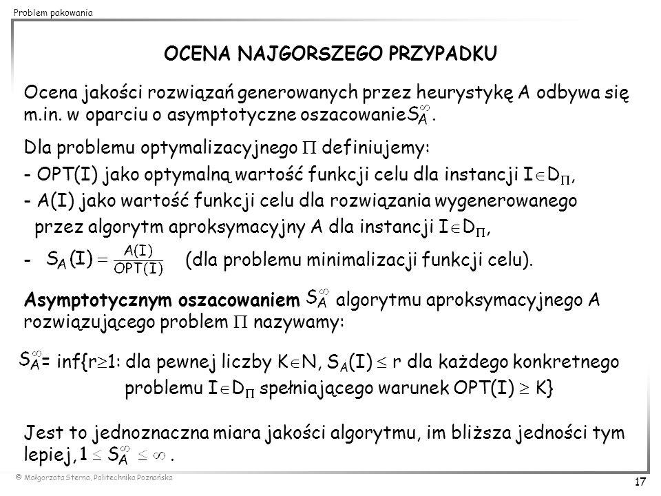  Małgorzata Sterna, Politechnika Poznańska 17 Problem pakowania OCENA NAJGORSZEGO PRZYPADKU Ocena jakości rozwiązań generowanych przez heurystykę A o