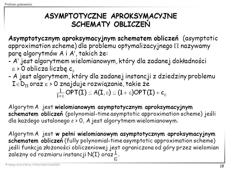  Małgorzata Sterna, Politechnika Poznańska 19 Problem pakowania ASYMPTOTYCZNE APROKSYMACYJNE SCHEMATY OBLICZEŃ Asymptotycznym aproksymacyjnym schemat