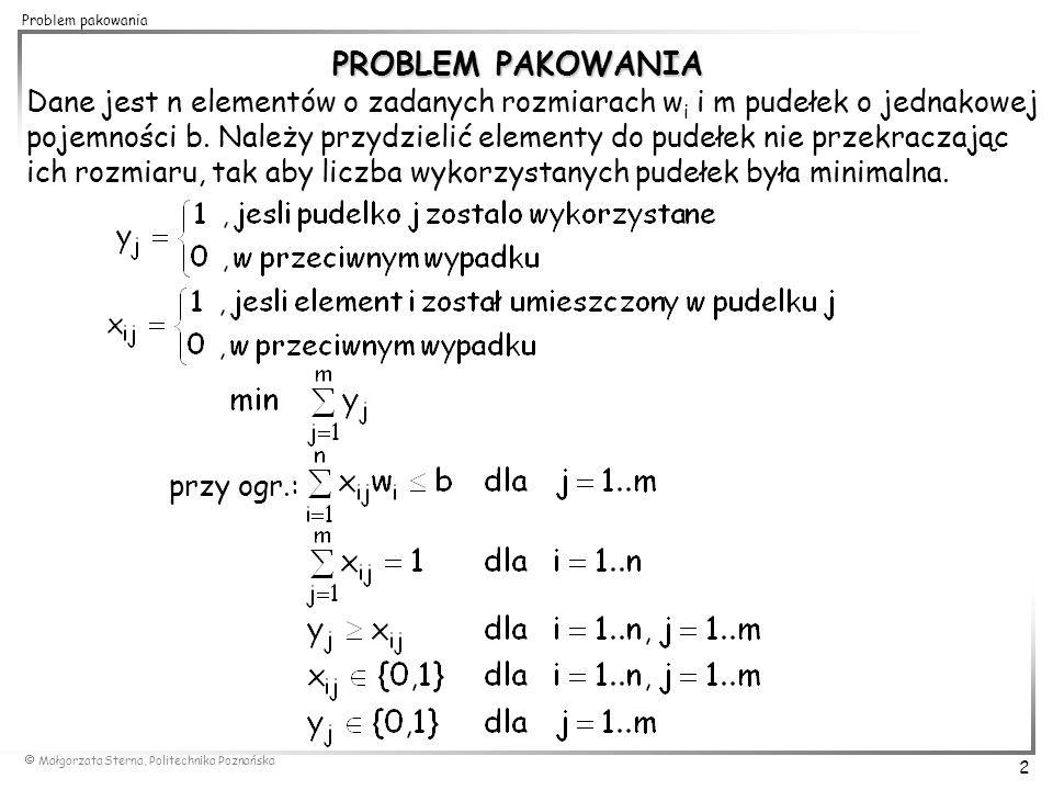  Małgorzata Sterna, Politechnika Poznańska 13 Problem pakowania 0,5 0,4 0,2 0,3 First Fit (FF) vs.Best Fit (BF) 0,6 k=2 FF(I)=2 OPT(I)=2 k=3 BF(I)=3 0,5 0,6 0,2 0,3 0,4 0,5 0,6 0,2 0,3 0,4 0,5 0,4 0,2 0,3 0,6 k=2 BF(I')=2 OPT(I')=2 I': k=3 FF(I')=3 0,5 0,6 0,2 0,3 0,4 0,5 0,6 0,2 0,3 0,4 I: