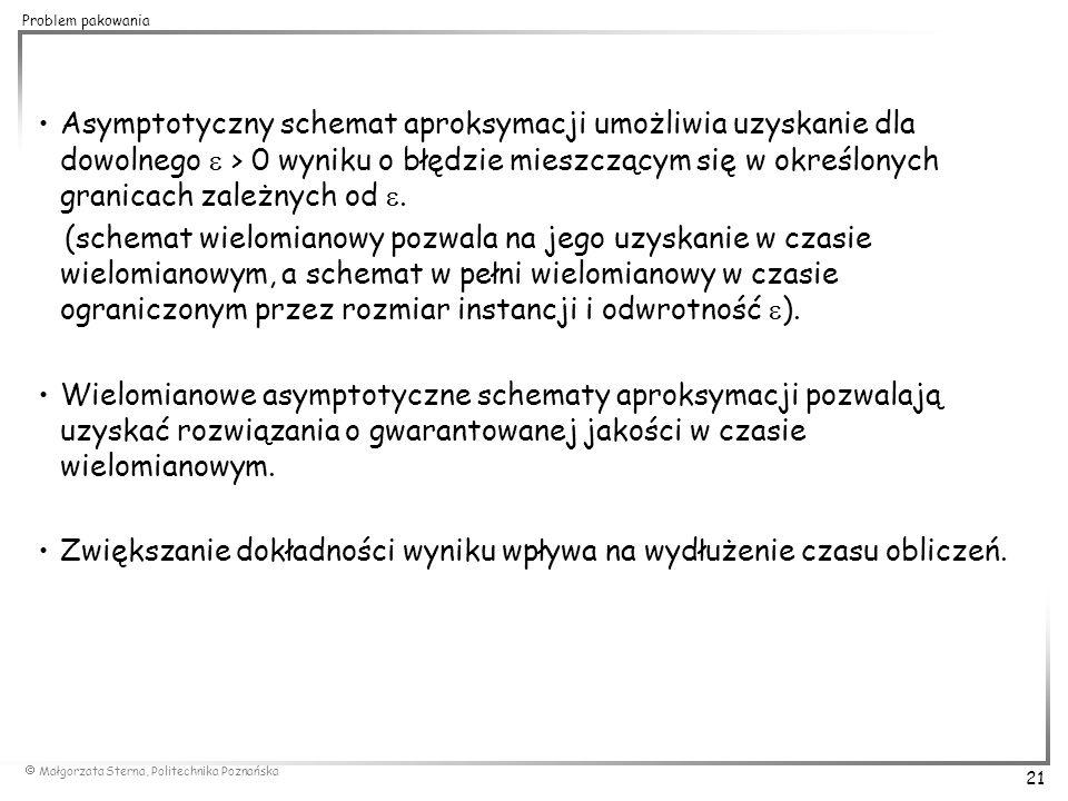 Małgorzata Sterna, Politechnika Poznańska 21 Problem pakowania Asymptotyczny schemat aproksymacji umożliwia uzyskanie dla dowolnego  > 0 wyniku o b