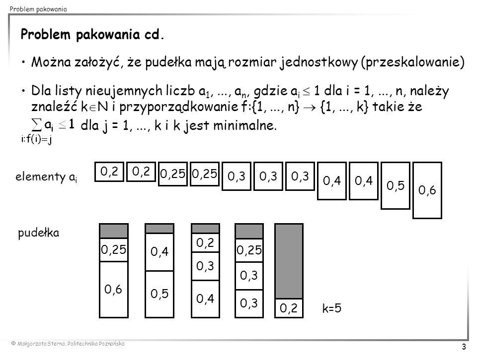  Małgorzata Sterna, Politechnika Poznańska 14 Problem pakowania Metody zachłanne typu First Fit (FF), Next Fit (NF), Best Fit (BF) to metody typu on-line nie wymagające znajomości całej listy elementów a priori.
