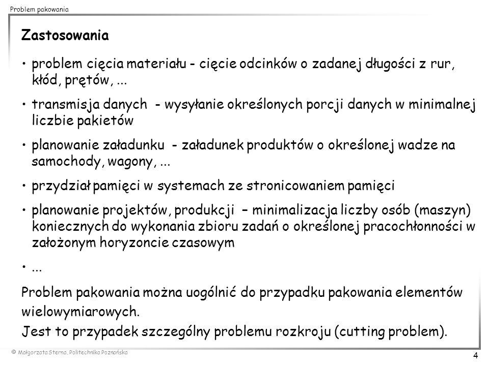  Małgorzata Sterna, Politechnika Poznańska 15 Problem pakowania 0,5 0,7 0,2 0,1 0,3 0,5 First Fit Decreasing (FFD) 0,8 0,9 0,5 0,3 0,7 0,8 0,2 0,1 0,9 0,8 0,7 0,5 0,3 0,2 0,1 OPT(I)=4 FFD(I)=4 BFD(I)=4 Dla przedstawionego przykładu działanie metody BFD jest analogiczne do FFD.