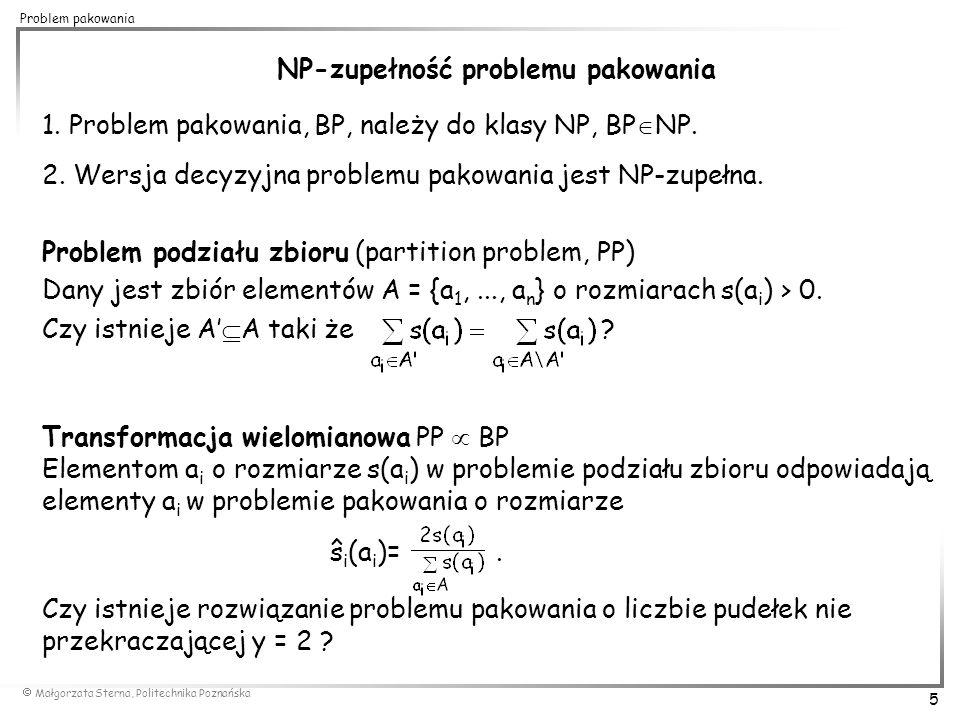  Małgorzata Sterna, Politechnika Poznańska 16 Problem pakowania 0,7 0,15 0,4 0,2 First Fit Decreasing (FF) vs.Best Fit Decreasing(BF) 0,4 k=3 FFD(I')=3 I': 0,15 k=2 BFD(I')=2 OPT(I')=2 0,7 0,4 0,2 0,15 0,7 0,15 0,4 k=3 BFD(I)=3 I: 0,15 k=2 FFD(I)=2 OPT(I)=2 0,1 0,7 0,4 0,15 0,1 0,15 0,1