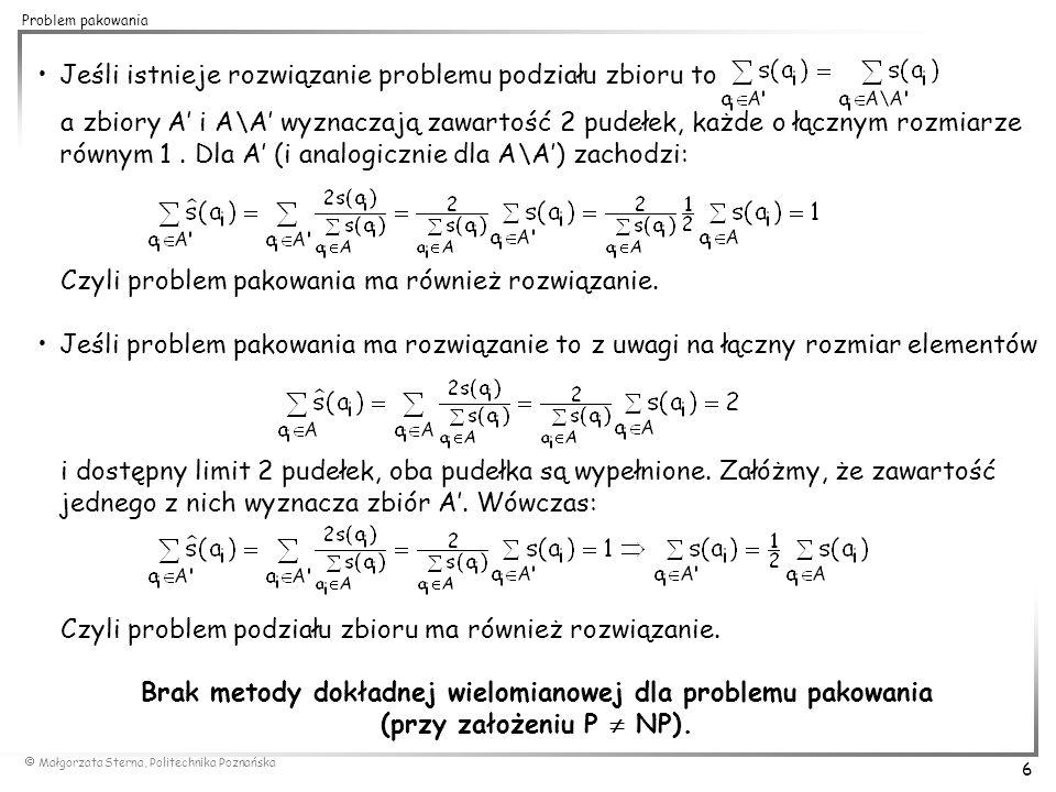  Małgorzata Sterna, Politechnika Poznańska 7 Problem pakowania Silna NP-zupełność problemu pakowania Problem 3-podziału (3-partition problem) Dany jest skończony zbiór elementów A = {a 1,..., a 3n } o rozmiarach s(a i ) takich że gdzie =nB.
