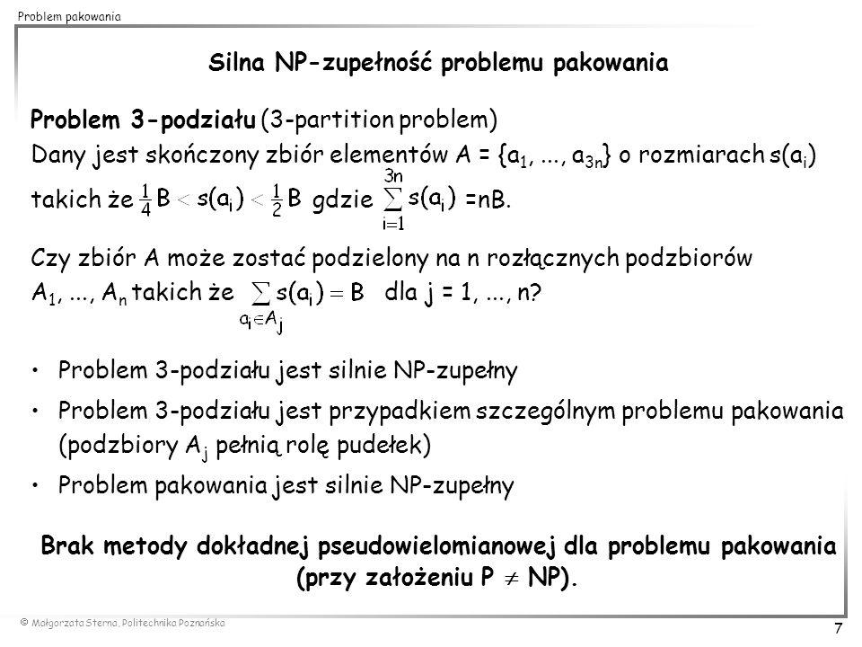  Małgorzata Sterna, Politechnika Poznańska 8 Problem pakowania Next Fit (NF) k=1 s=0 for i=1 to n do if (s+a i > 1) then k=k+1 and s=0 f(i)=k s=s+a i 0,5 0,8 0,7 0,2 0,1 0,3 0,5 k=6 Algorytmy zachłanne algorytmy aproksymacyjne (przybliżone) algorytmy listowe - pakowane elementy umieszczane są na liście, k-ty element listy jest umieszczany w pudełkach przed elementem k+1 0,5 0,8 0,3 0,5 0,2 0,9 0,7 NF(I)=6 0,9 0,5 0,3 0,7 0,8 0,2 0,1 OPT(I)=4 złożoność: O(n) I: 0,1