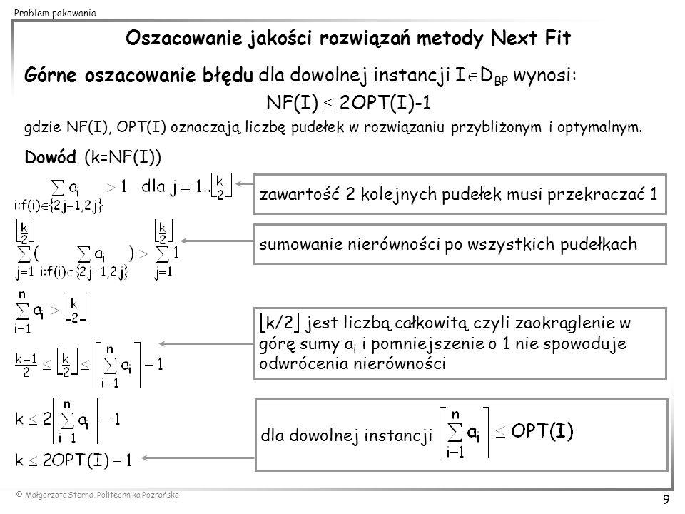  Małgorzata Sterna, Politechnika Poznańska 20 Problem pakowania Asymptotyczny schemat aproksymacyjny dla problemu pakowania (Fernandez de la Vega & Leuker 1981) idea metody: - grupowanie n elementów w m+2 grupach według ich rozmiaru - umieszczenie największych elementów z pierwszej grupy po jednym elemencie w pudełku - zapakowanie m grup elementów po zaokrąglenie rozmiarów elementów w danej grupie do największego (rozwiązanie dla niewielkiej liczby różnych rozmiarów elementów znajdowane jest przez rozwiązanie zadania programowania liniowego) - uzupełnienie wykorzystanych pudełek (w miarę możliwości) najmniejszymi elementami z ostatniej grupy metoda gwarantuje dla dowolnego  > 0 rozwiązanie o liczbie pudełek otrzymane w czasie (dla ustalonego  jest to metoda wielomianowa, czas obliczeń rośnie ze wzrostem dokładności)
