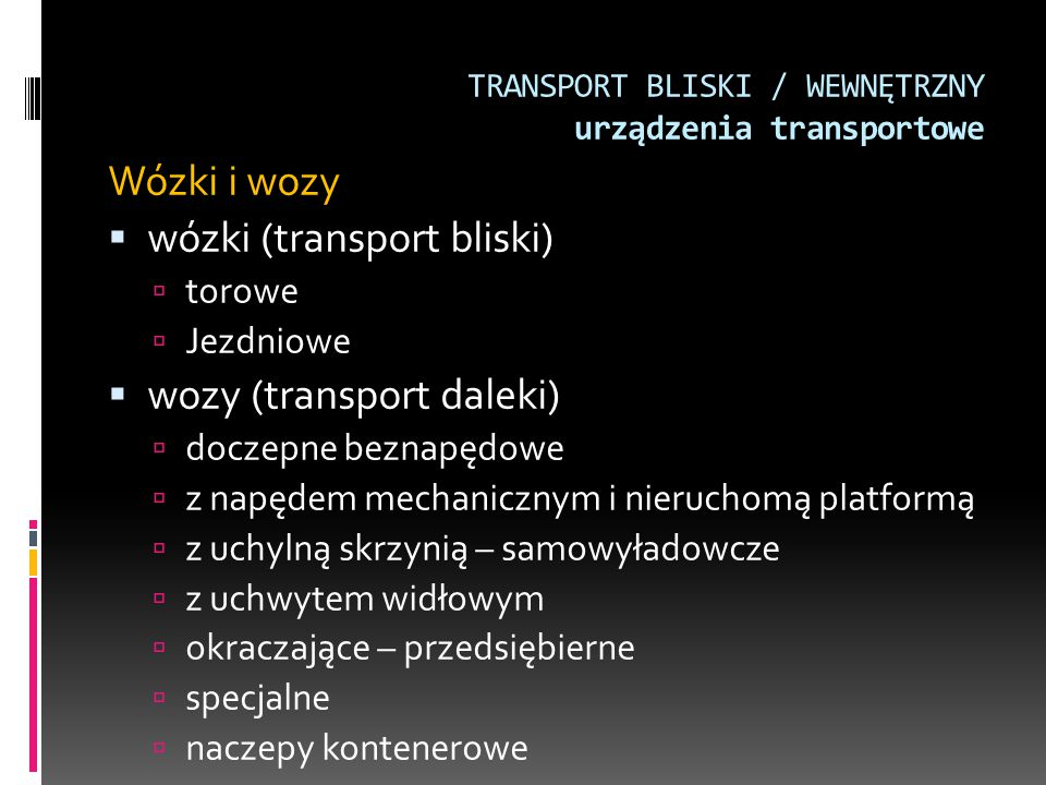 TRANSPORT BLISKI / WEWNĘTRZNY urządzenia transportowe Wózki i wozy  wózki (transport bliski)  torowe  Jezdniowe  wozy (transport daleki)  doczepn