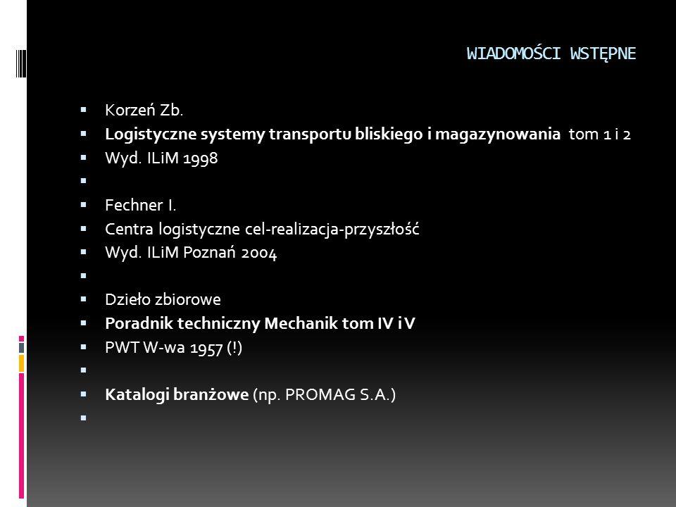 WIADOMOŚCI WSTĘPNE  Korzeń Zb.  Logistyczne systemy transportu bliskiego i magazynowania tom 1 i 2  Wyd. ILiM 1998   Fechner I.  Centra logistyc