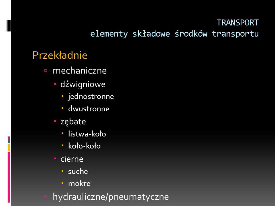 TRANSPORT elementy składowe środków transportu Przekładnie  mechaniczne  dźwigniowe  jednostronne  dwustronne  zębate  listwa-koło  koło-koło 