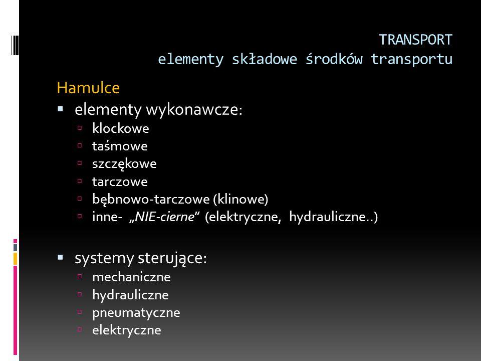 TRANSPORT elementy składowe środków transportu Hamulce  elementy wykonawcze:  klockowe  taśmowe  szczękowe  tarczowe  bębnowo-tarczowe (klinowe)