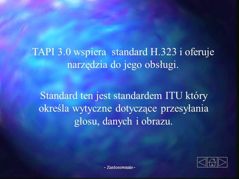 - Zastosowanie - TAPI 3.0 wspiera standard H.323 i oferuje narzędzia do jego obsługi. Standard ten jest standardem ITU który określa wytyczne dotycząc