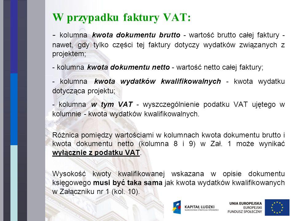 W przypadku faktury VAT: - kolumna kwota dokumentu brutto - wartość brutto całej faktury - nawet, gdy tylko części tej faktury dotyczy wydatków związanych z projektem; - kolumna kwota dokumentu netto - wartość netto całej faktury; - kolumna kwota wydatków kwalifikowalnych - kwota wydatku dotycząca projektu; - kolumna w tym VAT - wyszczególnienie podatku VAT ujętego w kolumnie - kwota wydatków kwalifikowalnych.
