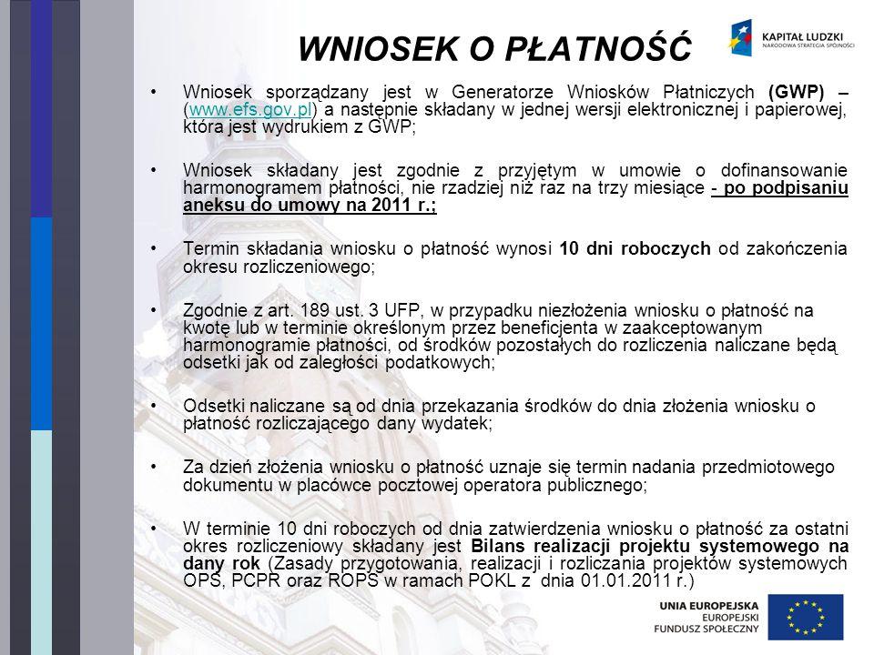 WNIOSEK O PŁATNOŚĆ Wniosek sporządzany jest w Generatorze Wniosków Płatniczych (GWP) – (www.efs.gov.pl) a następnie składany w jednej wersji elektronicznej i papierowej, która jest wydrukiem z GWP;www.efs.gov.pl Wniosek składany jest zgodnie z przyjętym w umowie o dofinansowanie harmonogramem płatności, nie rzadziej niż raz na trzy miesiące - po podpisaniu aneksu do umowy na 2011 r.; Termin składania wniosku o płatność wynosi 10 dni roboczych od zakończenia okresu rozliczeniowego; Zgodnie z art.
