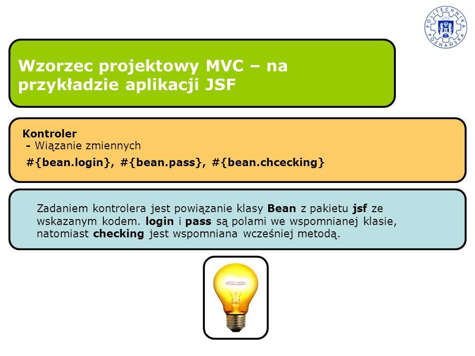 Wzorzec projektowy MVC – na przykładzie aplikacji JSF Kontroler - Wiązanie zmiennych #{bean.login}, #{bean.pass}, #{bean.chcecking} Zadaniem kontroler