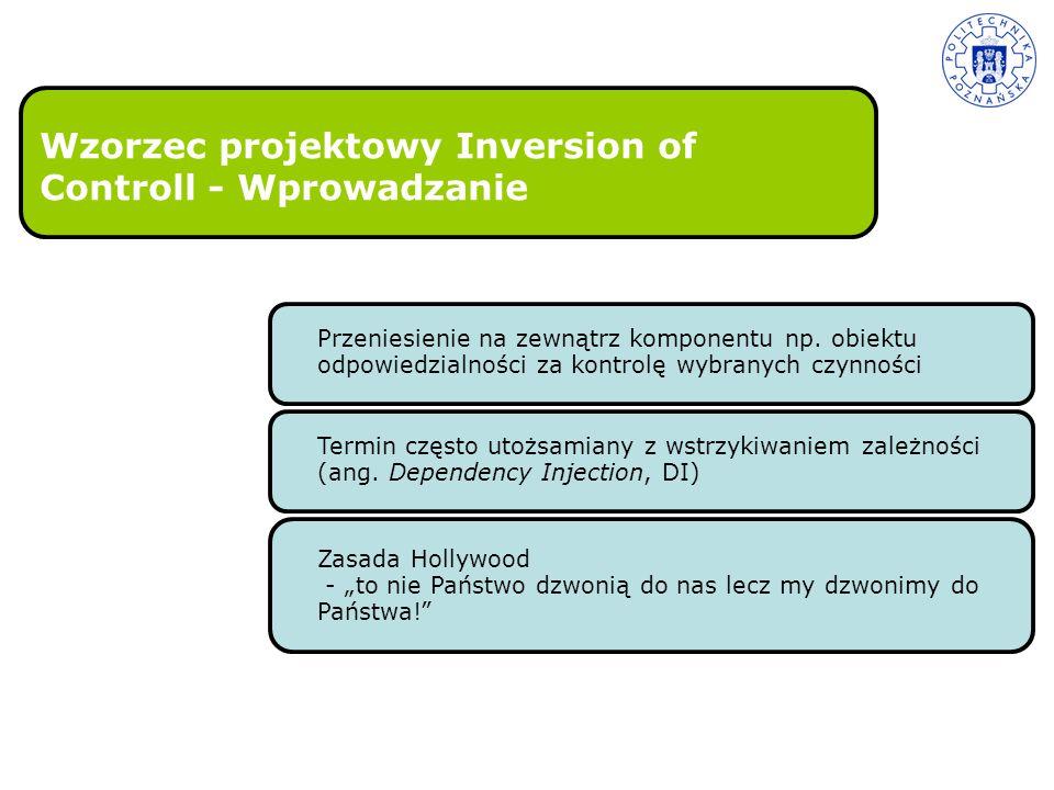 Wzorzec projektowy Inversion of Controll - Wprowadzanie Przeniesienie na zewnątrz komponentu np. obiektu odpowiedzialności za kontrolę wybranych czynn