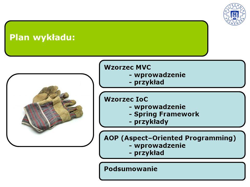 Plan wykładu: Wzorzec MVC - wprowadzenie - przykład Wzorzec IoC - wprowadzenie - Spring Framework - przykłady AOP (Aspect–Oriented Programming) - wpro