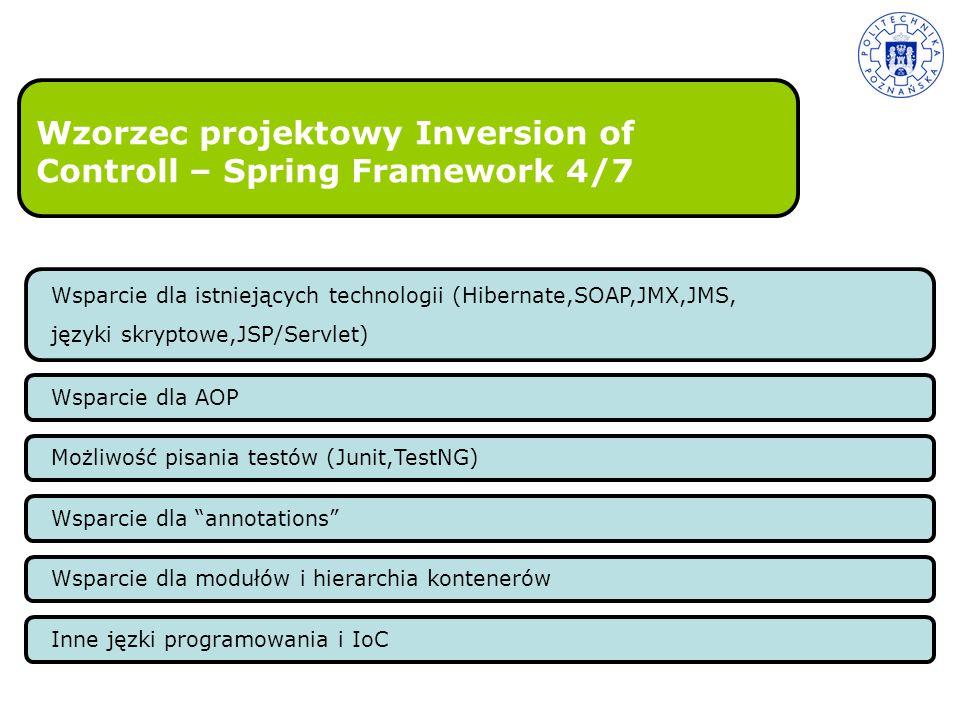Wzorzec projektowy Inversion of Controll – Spring Framework 4/7 Wsparcie dla istniejących technologii (Hibernate,SOAP,JMX,JMS, języki skryptowe,JSP/Se