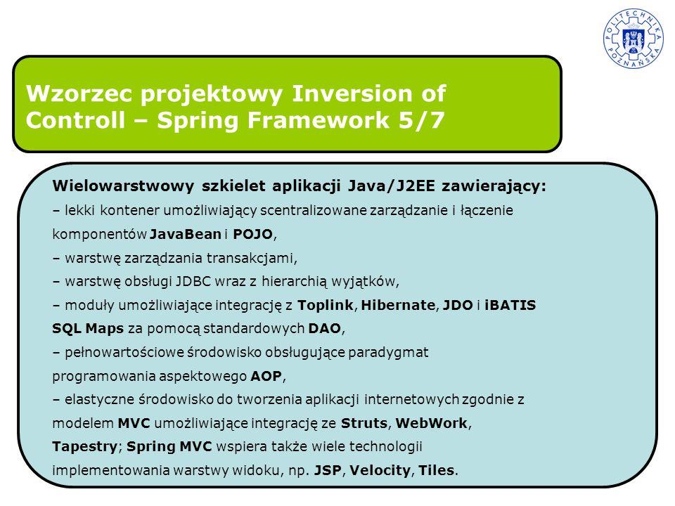 Wzorzec projektowy Inversion of Controll – Spring Framework 5/7 Wielowarstwowy szkielet aplikacji Java/J2EE zawierający: – lekki kontener umożliwiając