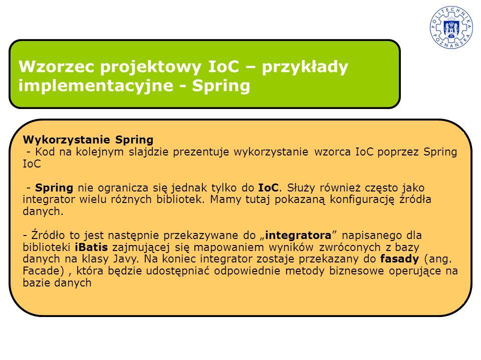Wzorzec projektowy IoC – przykłady implementacyjne - Spring Wykorzystanie Spring - Kod na kolejnym slajdzie prezentuje wykorzystanie wzorca IoC poprze