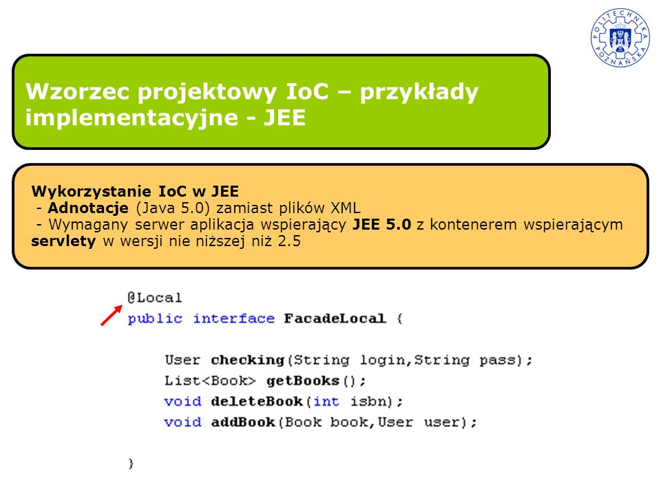 Wzorzec projektowy IoC – przykłady implementacyjne - JEE Wykorzystanie IoC w JEE - Adnotacje (Java 5.0) zamiast plików XML - Wymagany serwer aplikacja