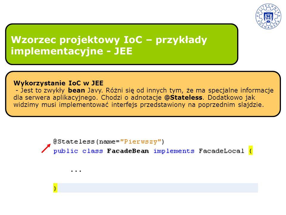 Wzorzec projektowy IoC – przykłady implementacyjne - JEE Wykorzystanie IoC w JEE - Jest to zwykły bean Javy. Różni się od innych tym, że ma specjalne