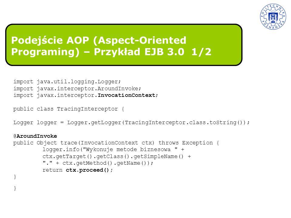 Podejście AOP (Aspect-Oriented Programing) – Przykład EJB 3.0 1/2 import java.util.logging.Logger; import javax.interceptor.AroundInvoke; import javax