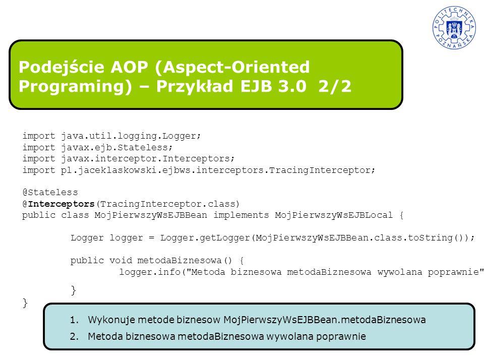 Podejście AOP (Aspect-Oriented Programing) – Przykład EJB 3.0 2/2 import java.util.logging.Logger; import javax.ejb.Stateless; import javax.intercepto