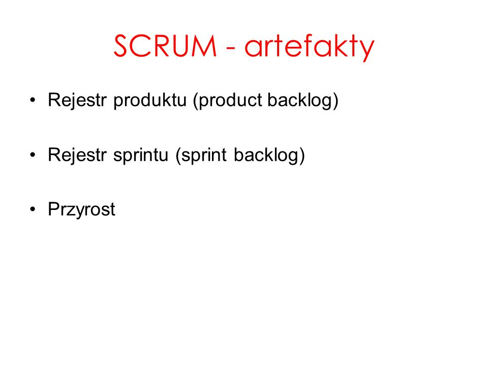 SCRUM - artefakty Rejestr produktu (product backlog) Rejestr sprintu (sprint backlog) Przyrost