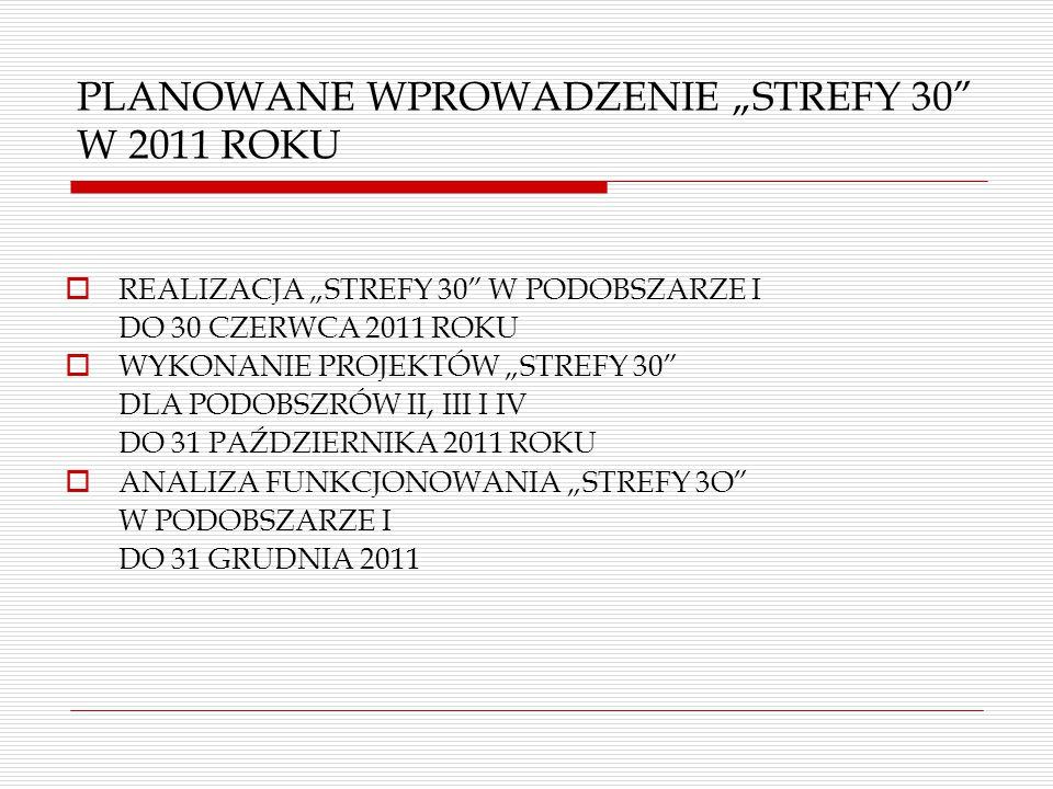 """PLANOWANE WPROWADZENIE """"STREFY 30 W 2011 ROKU  REALIZACJA """"STREFY 30 W PODOBSZARZE I DO 30 CZERWCA 2011 ROKU  WYKONANIE PROJEKTÓW """"STREFY 30 DLA PODOBSZRÓW II, III I IV DO 31 PAŹDZIERNIKA 2011 ROKU  ANALIZA FUNKCJONOWANIA """"STREFY 3O W PODOBSZARZE I DO 31 GRUDNIA 2011"""