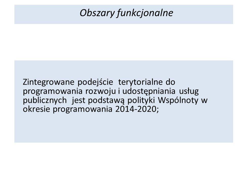 Zintegrowane podejście terytorialne do programowania rozwoju i udostępniania usług publicznych jest podstawą polityki Wspólnoty w okresie programowania 2014-2020; Obszary funkcjonalne