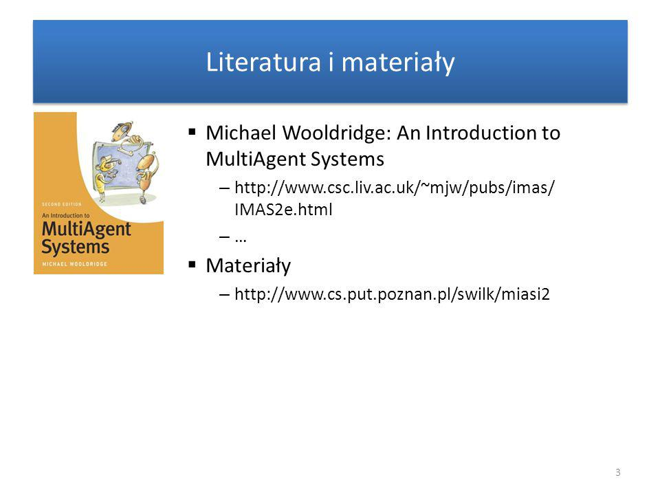 Literatura i materiały  Michael Wooldridge: An Introduction to MultiAgent Systems – http://www.csc.liv.ac.uk/~mjw/pubs/imas/ IMAS2e.html – …  Materiały – http://www.cs.put.poznan.pl/swilk/miasi2 3